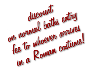 4 € discount on normal baths entry fee to whoever arrives in a Roman costume!