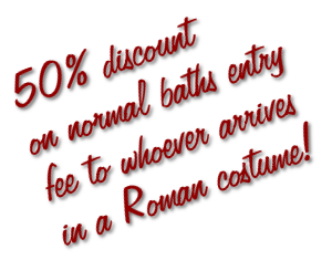 50% discount on normal baths entry fee to whoever arrives in a Roman costume!